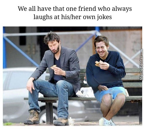 I Laugh At My Own Jokes Because I Don't Have Friends