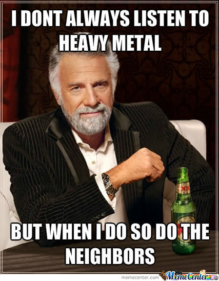 I Lied I Always Listen To Metal, Therefore So Do The Neighbors :)