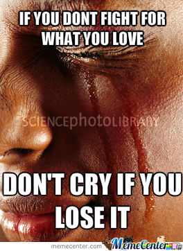 If You Dont Fight For What You Love, Dont Cry If You Lose It