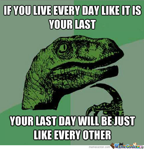 If You Live Every Day Like It Is Your Last