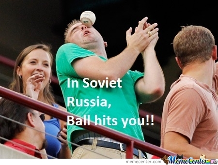 In Soviet Russia, Ball Hits You!