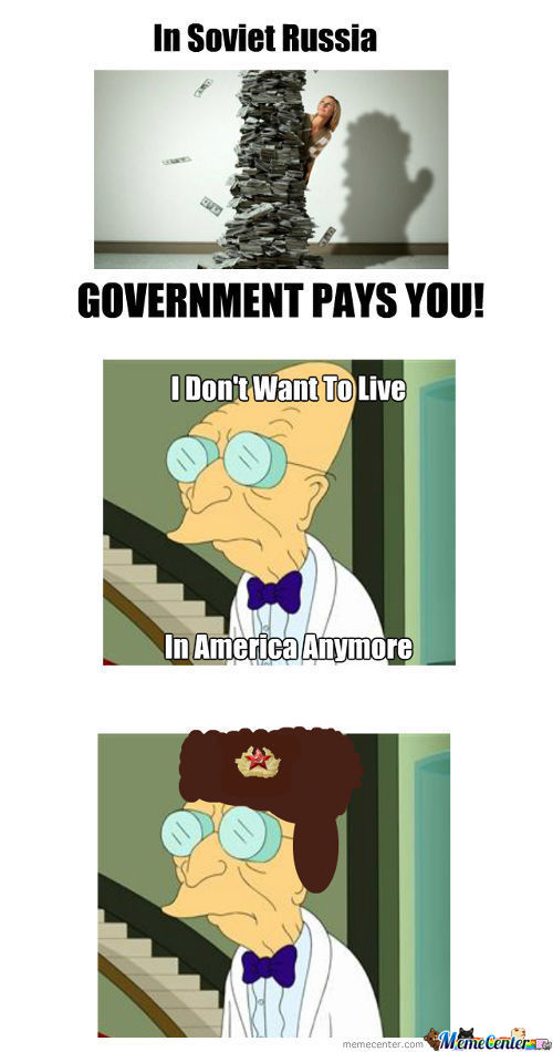 In Soviet Russia, Government Pays Youuuuuu!