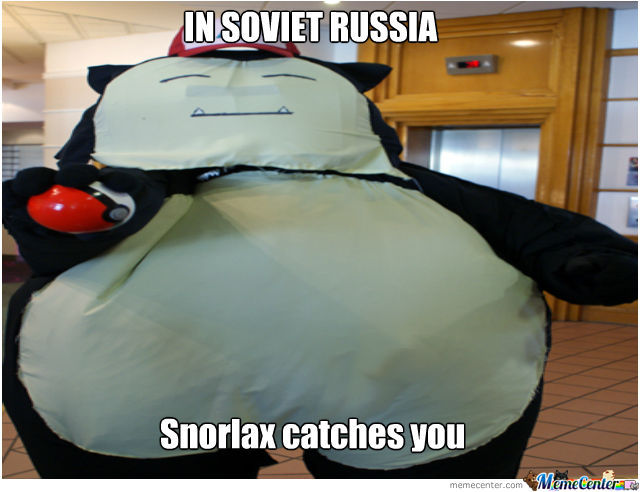 In Soviet Russia,snorlax Catches You