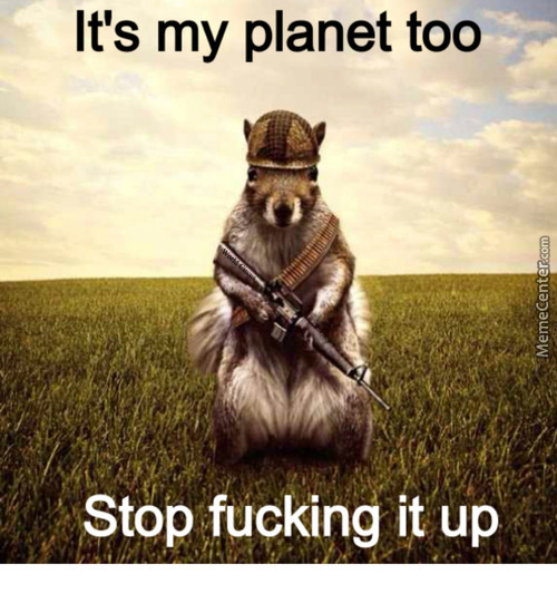 It's My Planet Too. Stop *ucking It Up.