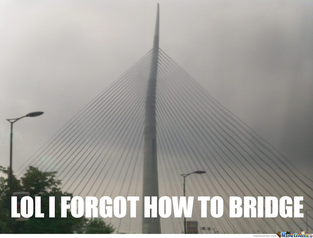 Lol I Forgot How To Bridge