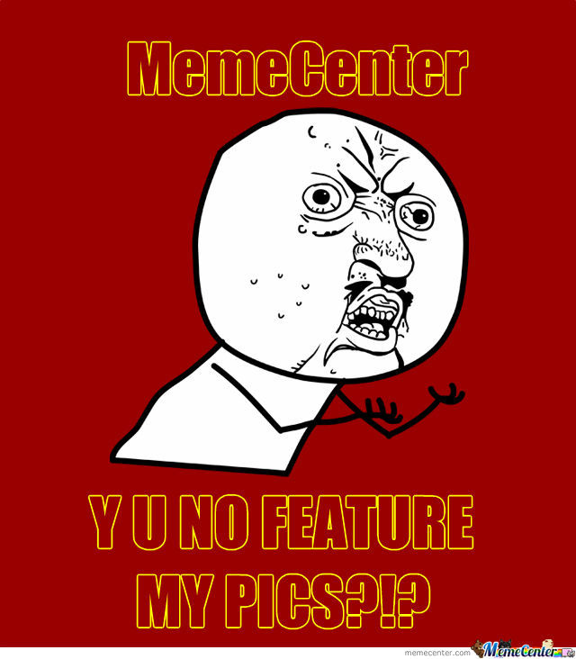 Memecenter, Y U No Feature My Pics?!?