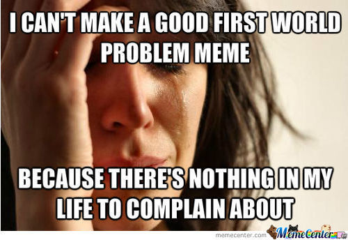 My Only First World Problem.