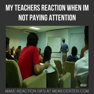 My Teachers Reaction When Im Not Paying Attention by ...