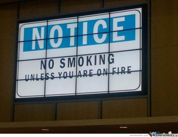 No Smoking Unless You Are On Fire.