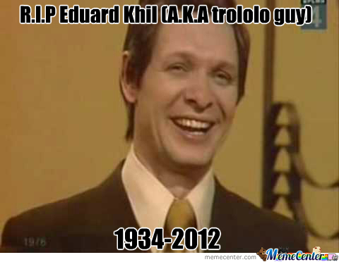 R.i.p Trololo Guy