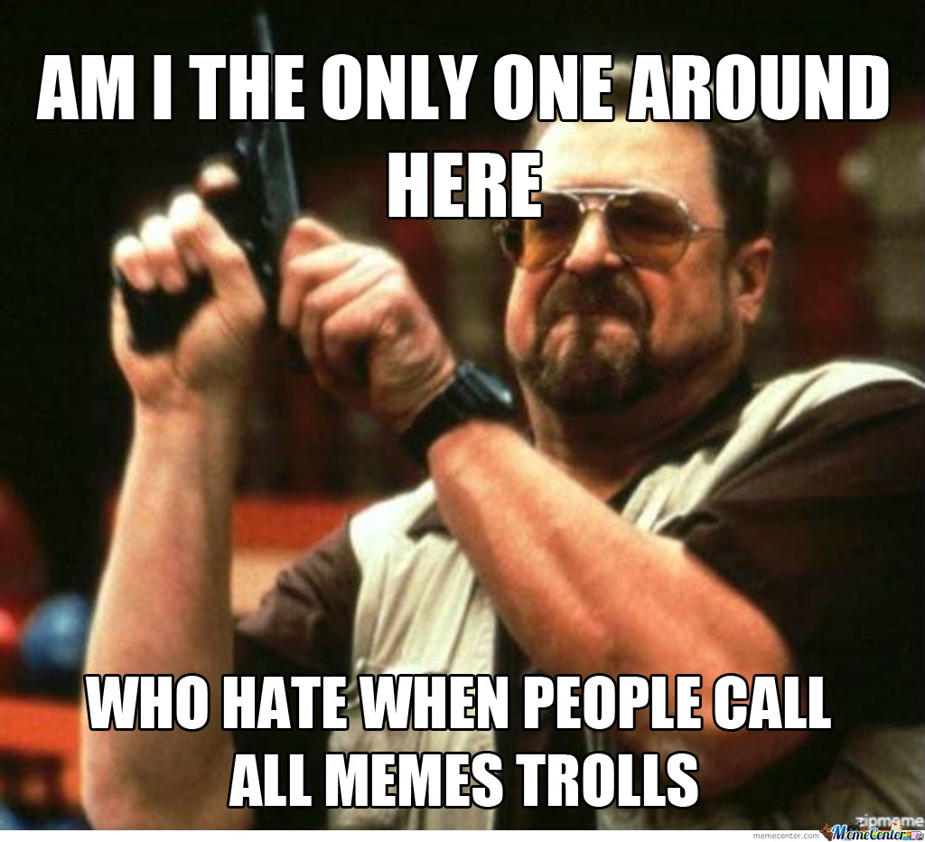 Seriously , People Stop Callling Memes Trolls