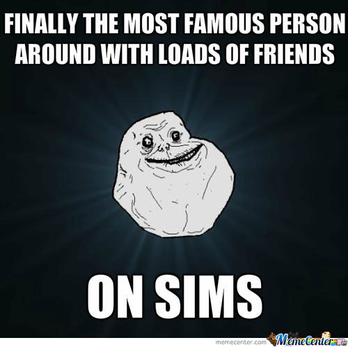 Sims, Making Forever Alone's Dreams Come True