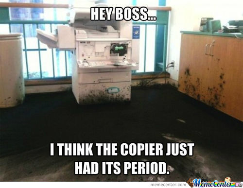 That Time Of The Month The Copier Stops Working