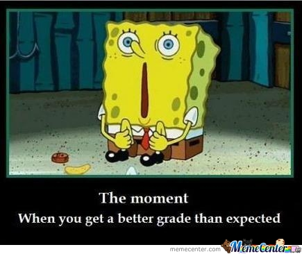 The Moment When You Get A Better Grade Than Expected