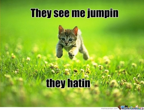 they see me jumpin, they hatin