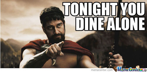 Tonight you dine alone..
