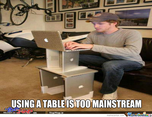 Using A Table Is Too Mainstream