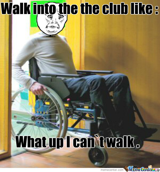 Walk Into The Club Like What Up I Got A Wheel Chair