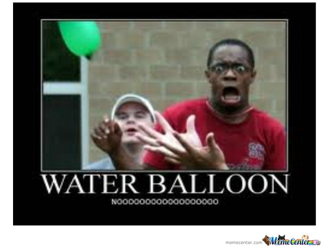 water balloon NOOOOOOOOOOOOOO