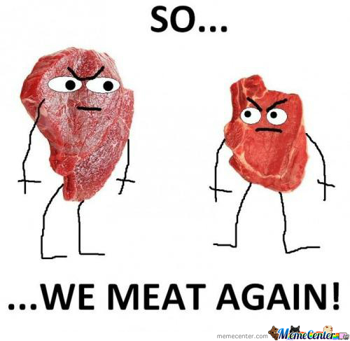 We Meat Again!