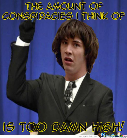 What If All My Conspiracies Are Just About To Come True?