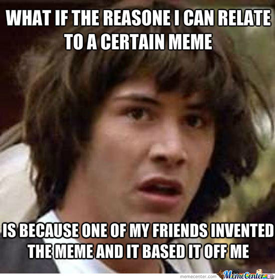 What If I Am Not Like The Meme, But The Meme Is Like Me??