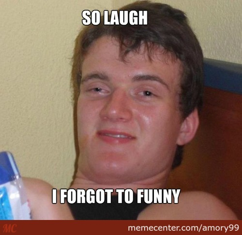When I'm Baked And Someone Says A Lame Joke