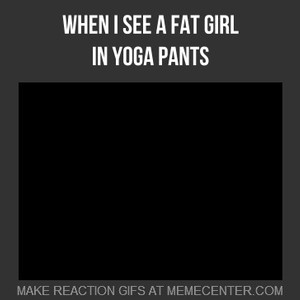 when i see a fat girl in yoga pants by alexander29alex