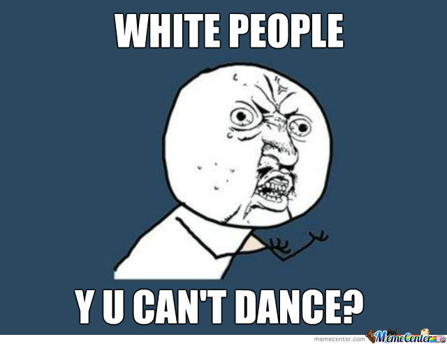 Funny Can T Dance Meme : White people can t dance fact by elkira meme center