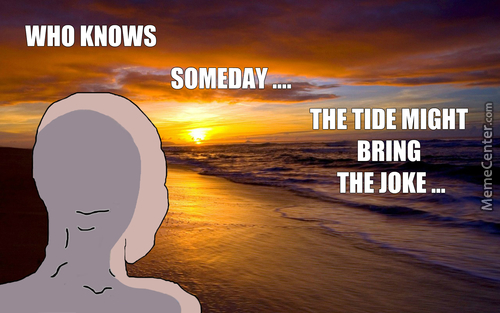Who Knows ...someday ... The Tide Might ..bring The Joke