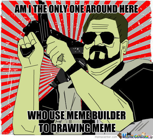 Who's Need Adobe, Paint, Sai Or Another. If Meme Builder Is Good Enough