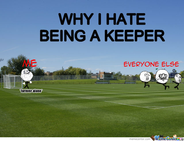 Why I Hate Being A Keeper