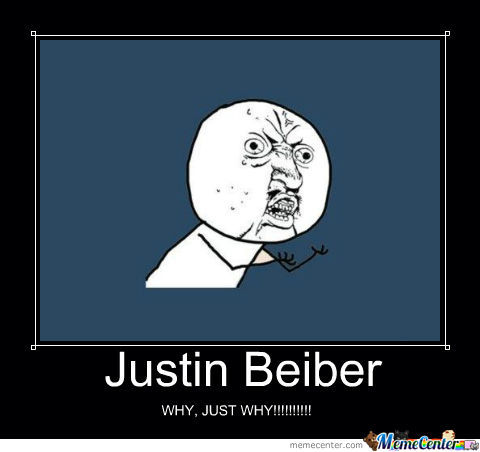 Why Justin Bieber Whyyy!!!!!!