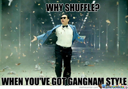 Why Shuffle? When You've Got Gangnam Style.