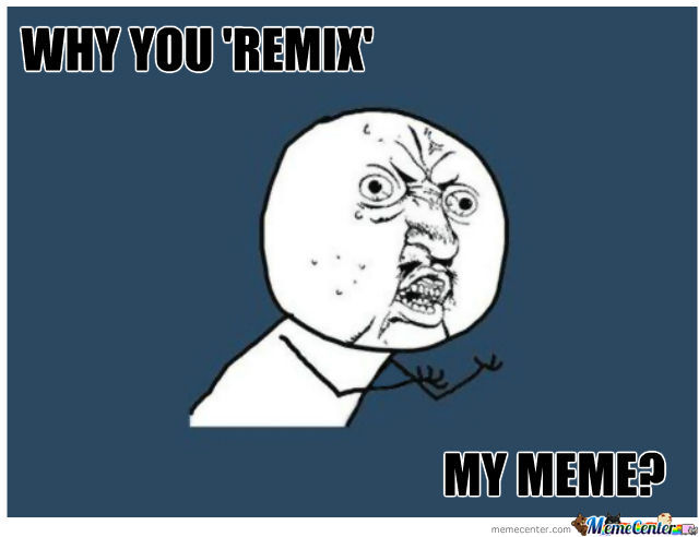 Why You Remix My Meme?