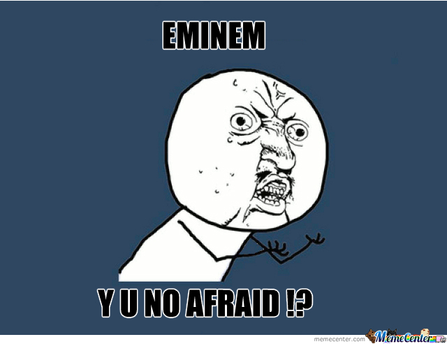 Y U No Afraid !?