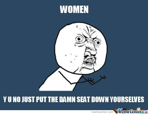 Y U No Put Seat Down Yourselves?