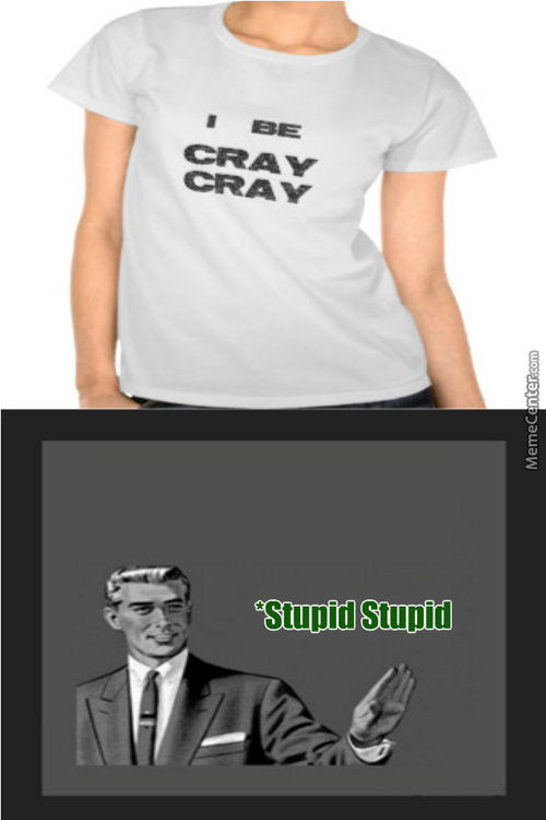 You Cray Cray Meme