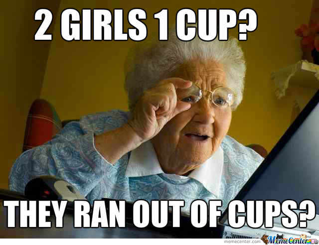 2 Girls 1 Cup??