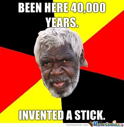 Aborgines.. Been Here 40,000 Years. Invented A Stick
