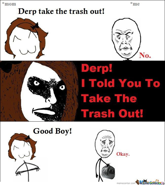 Derp , Take the trash out