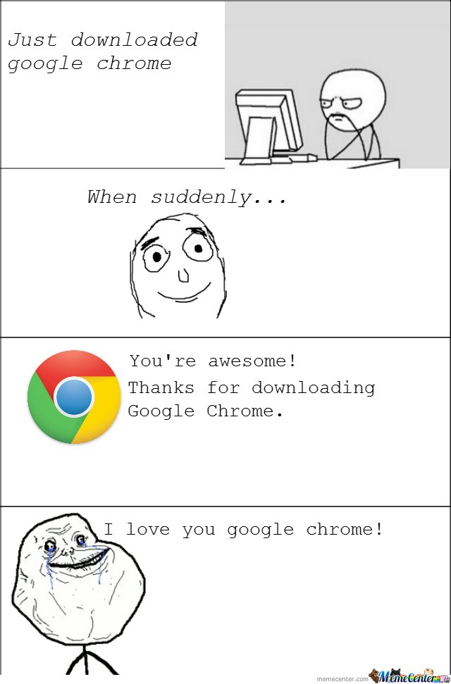 Forever alone just downloaded google chrome