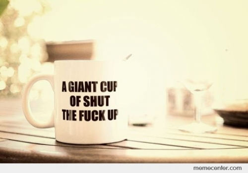 How About A Nice Big Cup Of Shut the Fuck Up - Facebook