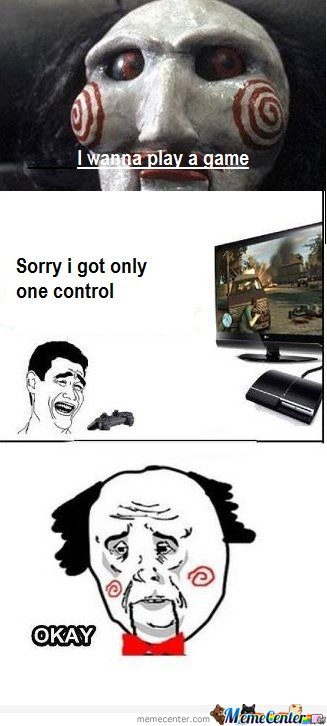 I wanna play a game. Sorry I got only one control