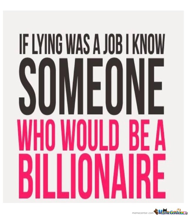 If Lying Was A Job I Know Someone Who Would Be A Billionaireyou Too