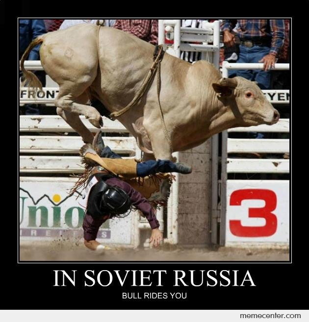 In Soviet Russia Bull Rides You By Ben Meme Center