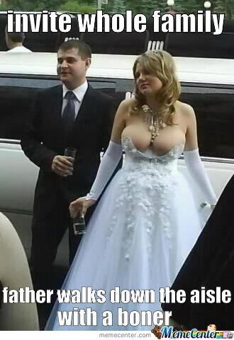 Invite whole family. Father walks down the aisle with a boner
