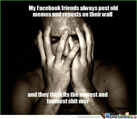 My Facebook Friends Always Post Old Memes And Reposts On Their Wall_o_110044 my facebook friends always post old memes and reposts on their,How Do You Post Memes On Facebook