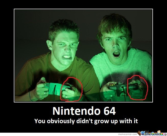 Nintendo 64  You obviously didnt grow up with it