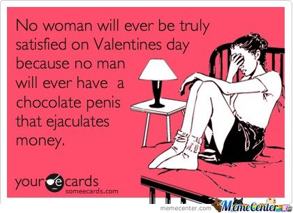 No woman will ever be truly satisfied on Valentines day